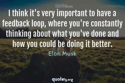 Photo Quote of I think it's very important to have a feedback loop, where you're constantly thinking about what you've done and how you could be doing it better.