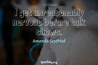 Photo Quote of I get unreasonably nervous before talk shows.