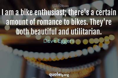Photo Quote of I am a bike enthusiast; there's a certain amount of romance to bikes. They're both beautiful and utilitarian.