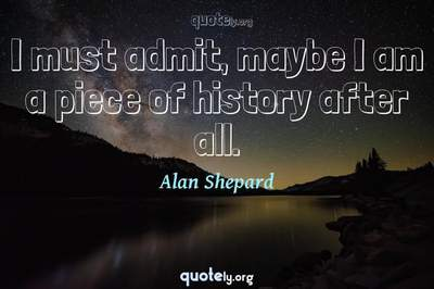 Photo Quote of I must admit, maybe I am a piece of history after all.