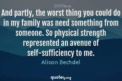 Photo Quote of And partly, the worst thing you could do in my family was need something from someone. So physical strength represented an avenue of self-sufficiency to me.