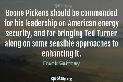 Photo Quote of Boone Pickens should be commended for his leadership on American energy security, and for bringing Ted Turner along on some sensible approaches to enhancing it.
