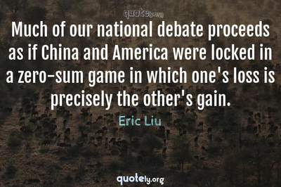 Photo Quote of Much of our national debate proceeds as if China and America were locked in a zero-sum game in which one's loss is precisely the other's gain.