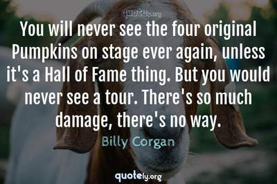 Photo Quote of You will never see the four original Pumpkins on stage ever again, unless it's a Hall of Fame thing. But you would never see a tour. There's so much damage, there's no way.