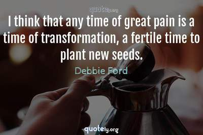 Photo Quote of I think that any time of great pain is a time of transformation, a fertile time to plant new seeds.