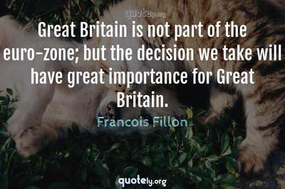 Photo Quote of Great Britain is not part of the euro-zone; but the decision we take will have great importance for Great Britain.