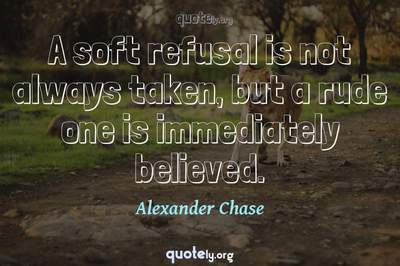 Photo Quote of A soft refusal is not always taken, but a rude one is immediately believed.
