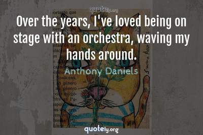 Photo Quote of Over the years, I've loved being on stage with an orchestra, waving my hands around.