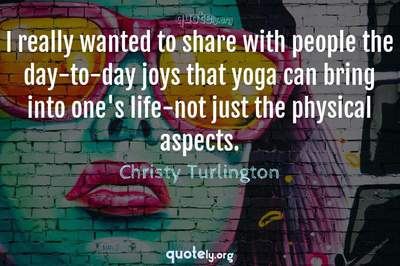 Photo Quote of I really wanted to share with people the day-to-day joys that yoga can bring into one's life-not just the physical aspects.
