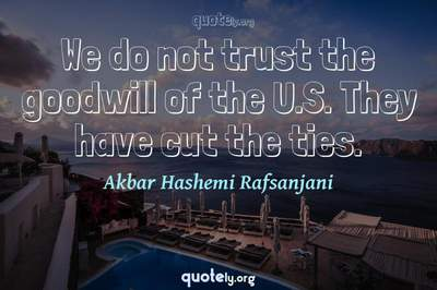 Photo Quote of We do not trust the goodwill of the U.S. They have cut the ties.