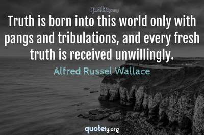 Photo Quote of Truth is born into this world only with pangs and tribulations, and every fresh truth is received unwillingly.
