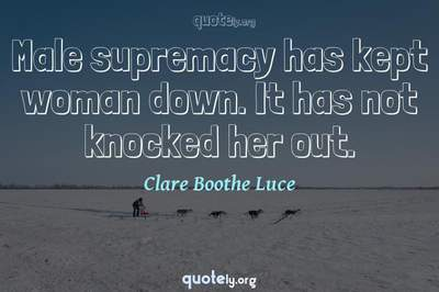 Photo Quote of Male supremacy has kept woman down. It has not knocked her out.