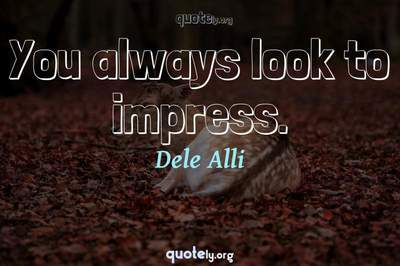 Photo Quote of You always look to impress.