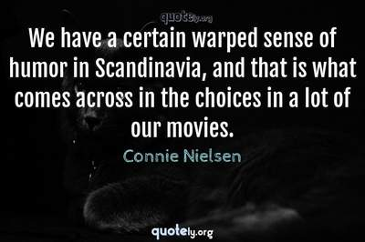 Photo Quote of We have a certain warped sense of humor in Scandinavia, and that is what comes across in the choices in a lot of our movies.