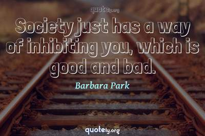 Photo Quote of Society just has a way of inhibiting you, which is good and bad.