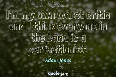 Photo Quote of I'm my own worst critic and I think everyone in the band is a perfectionist.