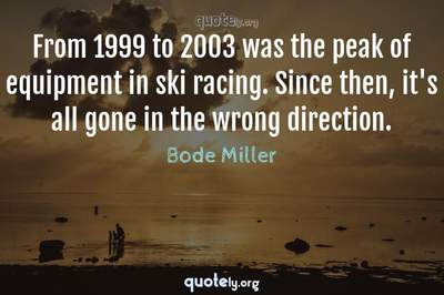 Photo Quote of From 1999 to 2003 was the peak of equipment in ski racing. Since then, it's all gone in the wrong direction.