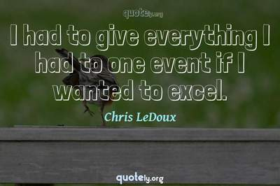 Photo Quote of I had to give everything I had to one event if I wanted to excel.