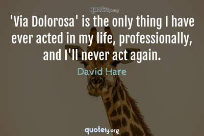 Photo Quote of 'Via Dolorosa' is the only thing I have ever acted in my life, professionally, and I'll never act again.
