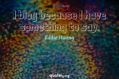 Photo Quote of I blog because I have something to say.