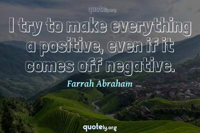 Photo Quote of I try to make everything a positive, even if it comes off negative.