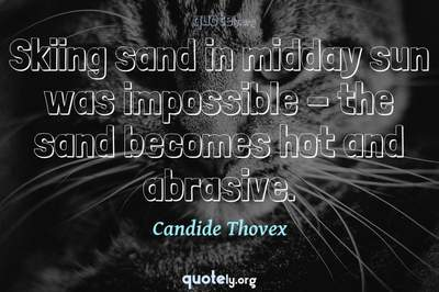 Photo Quote of Skiing sand in midday sun was impossible - the sand becomes hot and abrasive.