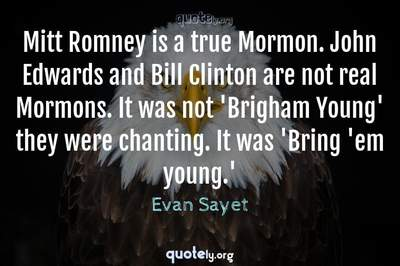 Photo Quote of Mitt Romney is a true Mormon. John Edwards and Bill Clinton are not real Mormons. It was not 'Brigham Young' they were chanting. It was 'Bring 'em young.'