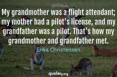 Photo Quote of My grandmother was a flight attendant; my mother had a pilot's license, and my grandfather was a pilot. That's how my grandmother and grandfather met.