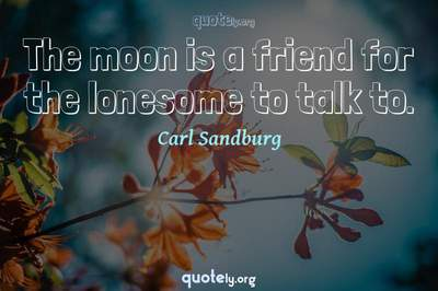 Photo Quote of The moon is a friend for the lonesome to talk to.