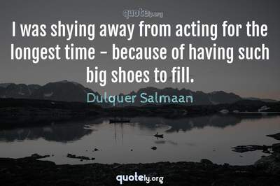 Photo Quote of I was shying away from acting for the longest time - because of having such big shoes to fill.