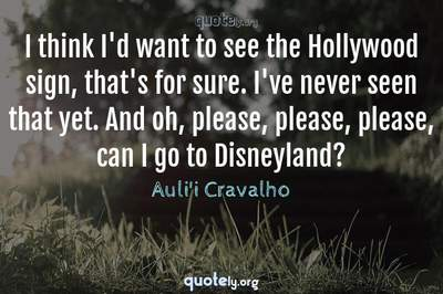 Photo Quote of I think I'd want to see the Hollywood sign, that's for sure. I've never seen that yet. And oh, please, please, please, can I go to Disneyland?