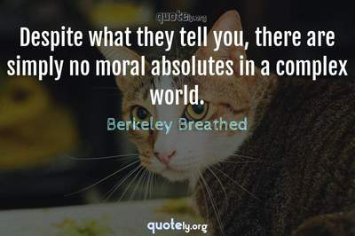 Photo Quote of Despite what they tell you, there are simply no moral absolutes in a complex world.