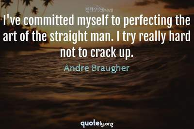 Photo Quote of I've committed myself to perfecting the art of the straight man. I try really hard not to crack up.