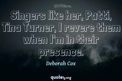 Photo Quote of Singers like her, Patti, Tina Turner, I revere them when I'm in their presence.