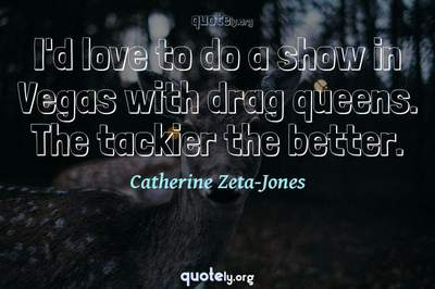 Photo Quote of I'd love to do a show in Vegas with drag queens. The tackier the better.