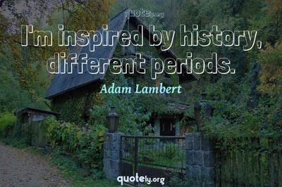 Photo Quote of I'm inspired by history, different periods.