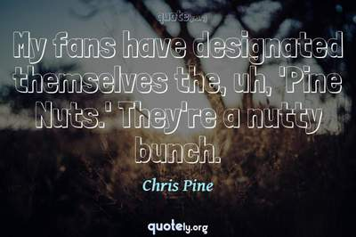 Photo Quote of My fans have designated themselves the, uh, 'Pine Nuts.' They're a nutty bunch.