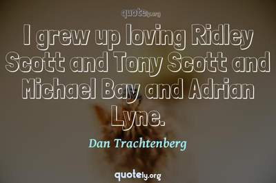 Photo Quote of I grew up loving Ridley Scott and Tony Scott and Michael Bay and Adrian Lyne.