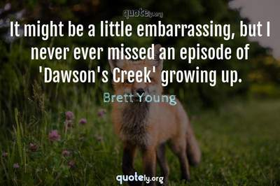 Photo Quote of It might be a little embarrassing, but I never ever missed an episode of 'Dawson's Creek' growing up.