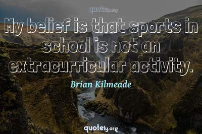 Photo Quote of My belief is that sports in school is not an extracurricular activity.
