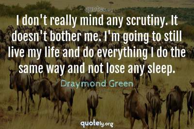 Photo Quote of I don't really mind any scrutiny. It doesn't bother me. I'm going to still live my life and do everything I do the same way and not lose any sleep.