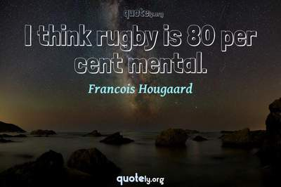Photo Quote of I think rugby is 80 per cent mental.