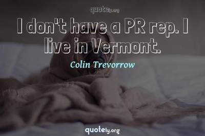Photo Quote of I don't have a PR rep. I live in Vermont.
