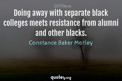 Photo Quote of Doing away with separate black colleges meets resistance from alumni and other blacks.