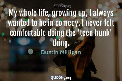 Photo Quote of My whole life, growing up, I always wanted to be in comedy. I never felt comfortable doing the 'teen hunk' thing.