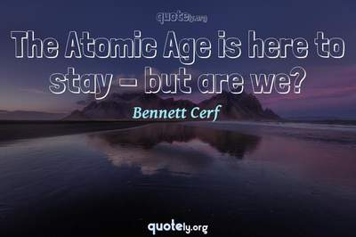 Photo Quote of The Atomic Age is here to stay - but are we?