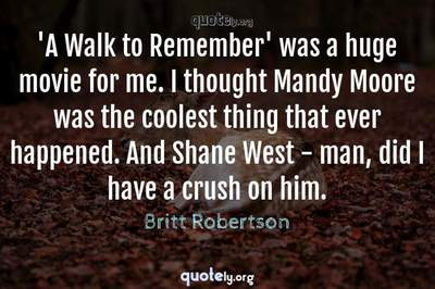 Photo Quote of 'A Walk to Remember' was a huge movie for me. I thought Mandy Moore was the coolest thing that ever happened. And Shane West - man, did I have a crush on him.