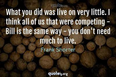 Photo Quote of What you did was live on very little. I think all of us that were competing - Bill is the same way - you don't need much to live.