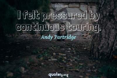 Photo Quote of I felt pressured by continuous touring.