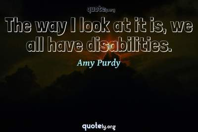 Photo Quote of The way I look at it is, we all have disabilities.